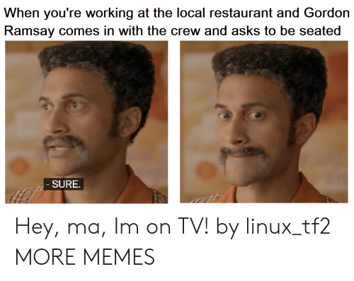 Ramsay: When you're working at the local restaurant and Gordon  Ramsay comes in with the crew and asks to be seated  SURE Hey, ma, Im on TV! by linux_tf2 MORE MEMES