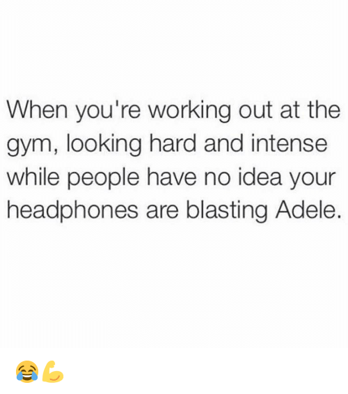 Adele, Gym, and Working Out: When you're working out at the  gym, looking hard and intense  while people have no idea your  headphones are blasting Adele. 😂💪