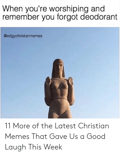 Christian Memes: When you're worshiping and  remember you forgot deodorant  @edgychristianmemes 11 More of the Latest Christian Memes That Gave Us a Good Laugh This Week