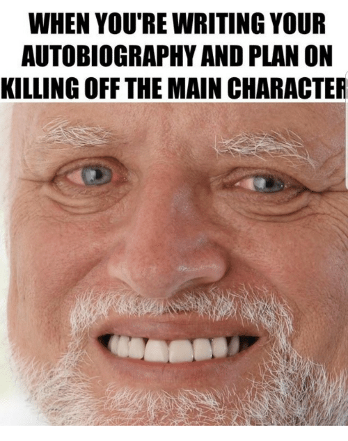 Autobiography: WHEN YOU'RE WRITING YOUR  AUTOBIOGRAPHY AND PLAN ON  KILLING OFF THE MAIN CHARACTER