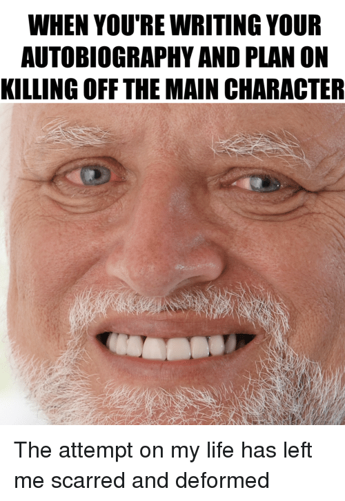 Autobiography: WHEN YOU'RE WRITING YOUR  AUTOBIOGRAPHY AND PLAN ON  KILLING OFF THE MAIN CHARACTER The attempt on my life has left me scarred and deformed