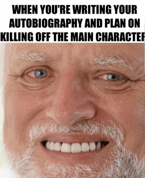Autobiography: WHEN YOU'RE WRITING YOUR  AUTOBIOGRAPHY AND PLAN ON  KILLING OFF THE MAIN CHARACTE