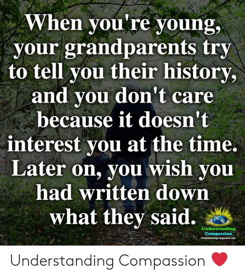 Memes, History, and Time: When you're young,  your grandparents try  to tell you their history,  and you don't care  because it doesn't  interest you at the time.  Later on, you wish you  had written down  what they said.  Understanding  Compassion  UnderstandingCompanice.com Understanding Compassion ❤️