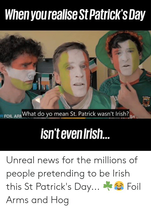 foil: When yourealise St Patrick'sDay  EOU ARWhat do yo mean St. Patrick wasn't Irish?  isntevenIrish Unreal news for the millions of people pretending to be Irish this St Patrick's Day... ☘️😂  Foil Arms and Hog