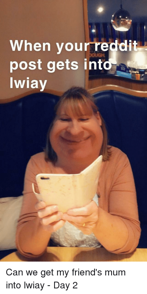 Friends, Can, and Day: When yourreddit  post gets into  Iwiay