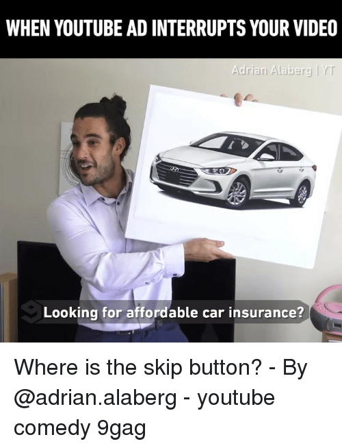 9gag, Memes, and youtube.com: WHEN YOUTUBE AD INTERRUPTS YOUR VIDEO  Adrian Alaberg Y  Looking for affordable car insurance? Where is the skip button? - By @adrian.alaberg - youtube comedy 9gag