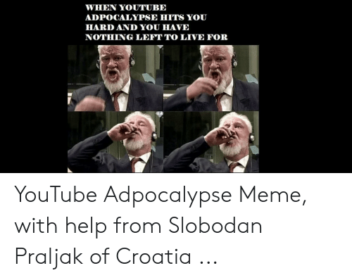 Praljak: WHEN YOUTUBE  ADPOCALYPSE HITS YOU  HARD AND YOU HAVE  NOTHING LEFT TO LIVE FOR YouTube Adpocalypse Meme, with help from Slobodan Praljak of Croatia ...