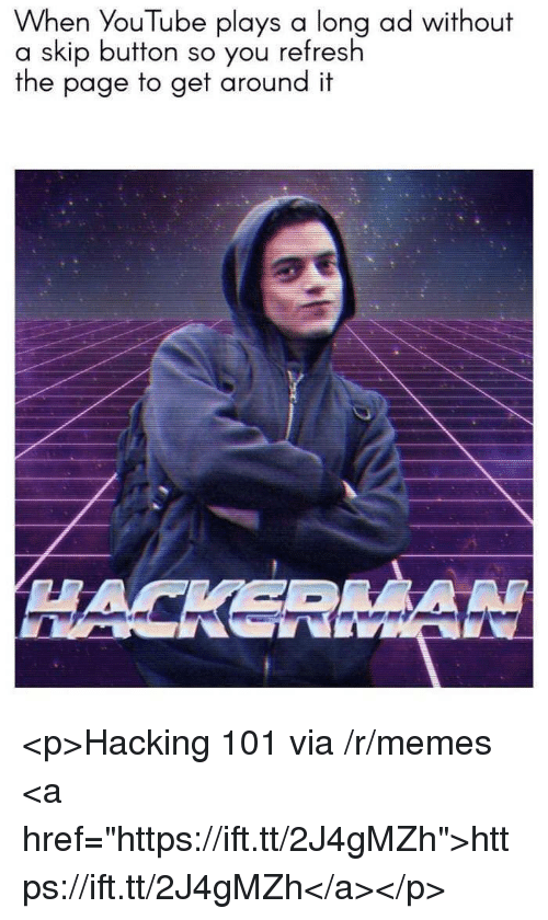 "Memes, youtube.com, and Page: When YouTube plays a long ad without  a skip button so you refresh  the page to get around it  HACKERMA <p>Hacking 101 via /r/memes <a href=""https://ift.tt/2J4gMZh"">https://ift.tt/2J4gMZh</a></p>"