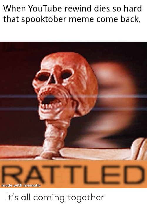 So Hard: When YouTube rewind dies so hard  that spooktober meme come back.  RATTLED  made with mematic It's all coming together