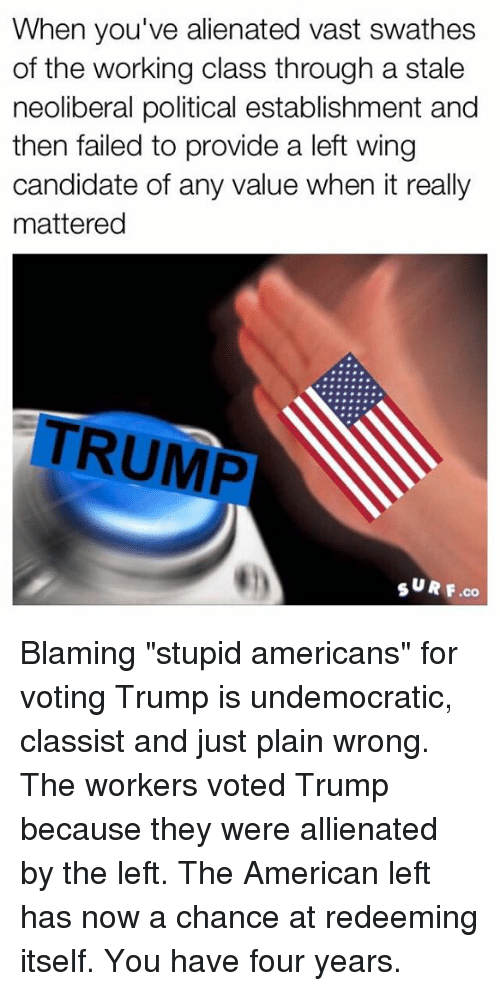 """Vote Trump: When you've alienated vast swathes  of the working class through a stale  neoliberal political establishment and  then failed to provide a left wing  candidate of any value when it really  mattered  TRUMP  SURF co Blaming """"stupid americans"""" for voting Trump is undemocratic, classist and just plain wrong.  The workers voted Trump because they were allienated by the left. The American left has now a chance at redeeming itself. You have four  years."""