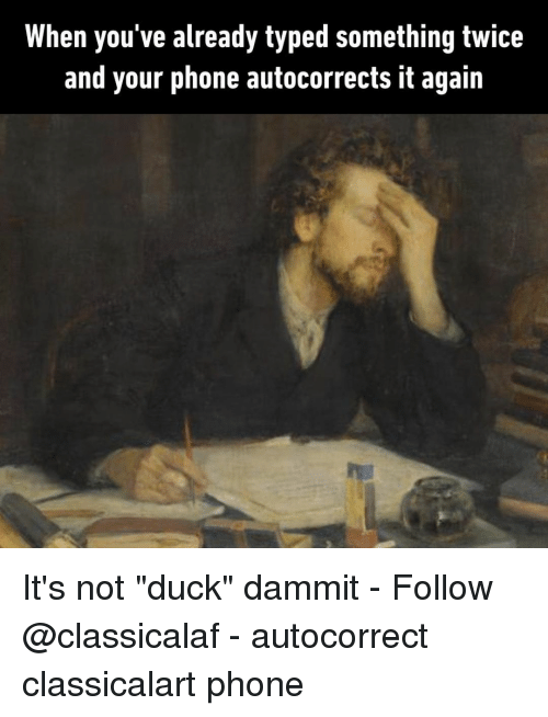 """Autocorrect, Memes, and Phone: When you've already typed something twice  and your phone autocorrects it again It's not """"duck"""" dammit⠀ -⠀ Follow @classicalaf⠀ -⠀ autocorrect classicalart phone"""