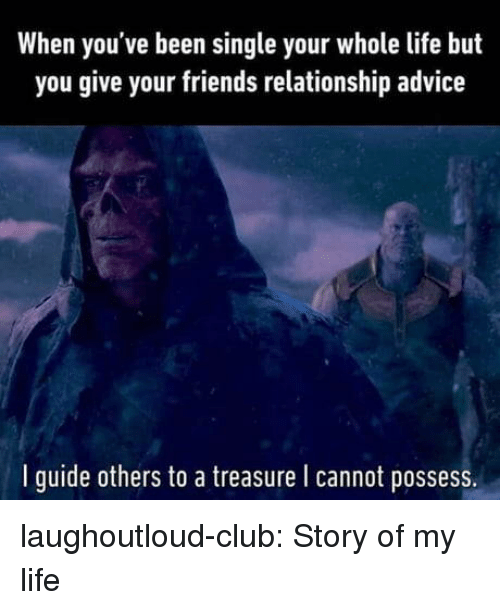 Advice, Club, and Friends: When you've been single your whole life but  you give your friends relationship advice  l guide others to a treasure l cannot possess. laughoutloud-club:  Story of my life