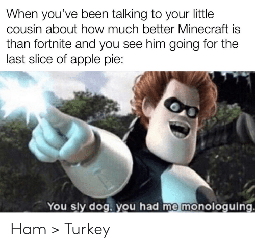 Slice: When you've been talking to your little  cousin about how much better Minecraft is  than fortnite and you see him going for the  last slice of apple pie:  You sly dog, you had me monologuing. Ham > Turkey