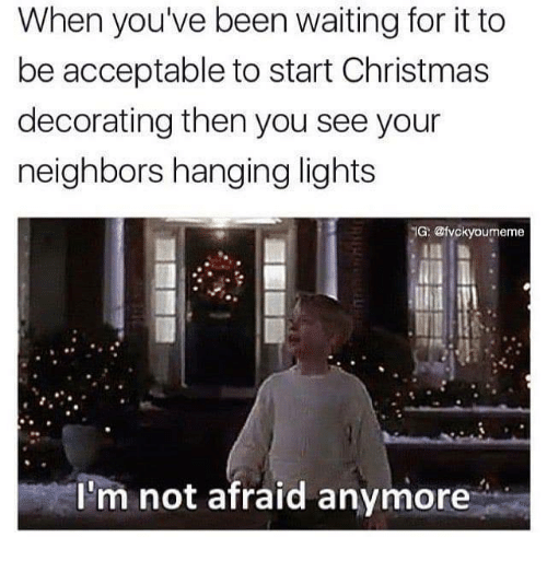 christmas memes and neighbors when youve been waiting for it to be acceptable to start christmas decorating then you see your neighbors hanging lights