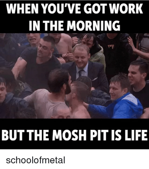 Moshed: WHEN YOU'VE GOTWORK  IN THE MORNING  BUT THE MOSH PIT IS LIFE schoolofmetal