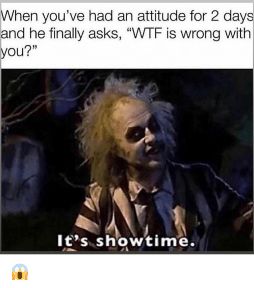 "Funny, Wtf, and Showtime: When you've had an attitude for 2 days  and he finally asks, ""WTF is wrong with  you?""  It's showtime. 😱"