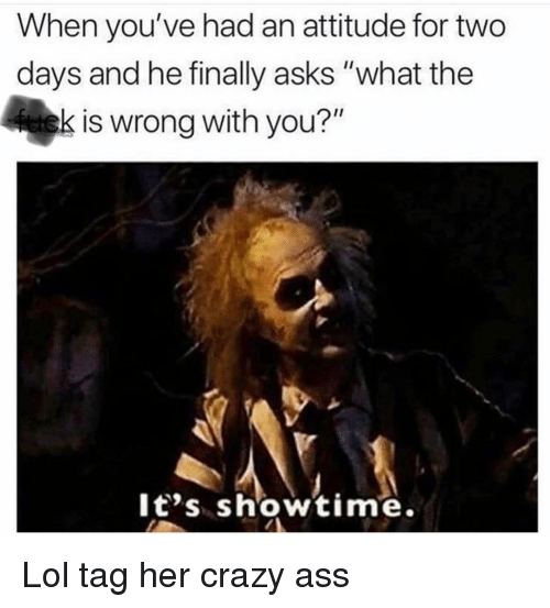 """Showtime: When you've had an attitude for two  days and he finally asks """"what the  is wrong with you?""""  It's showtime. Lol tag her crazy ass"""