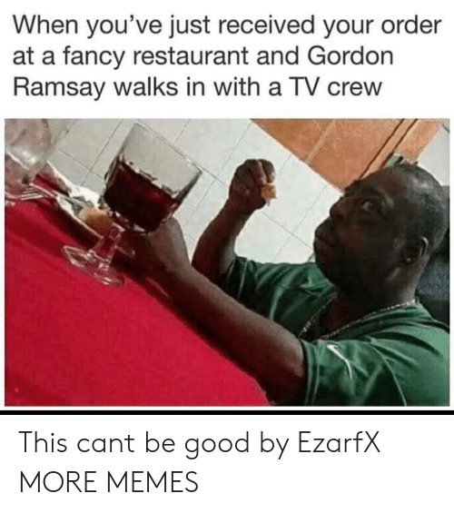 Dank, Gordon Ramsay, and Memes: When you've just received your order  at a fancy restaurant and Gordon  Ramsay walks in with a TV crew This cant be good by EzarfX MORE MEMES