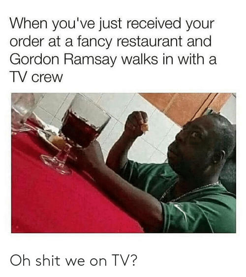 Ramsay: When you've just received your  order at a fancy restaurant and  Gordon Ramsay walks in with a  TV crew Oh shit we on TV?