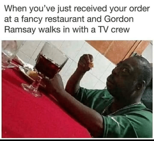 Ramsay: When you've just received your order  at a fancy restaurant and Gordon  Ramsay walks in with a TV crew
