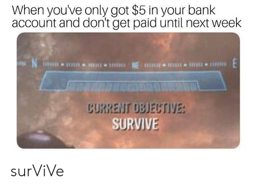 Bank, Got, and Next: When youve only got $5 in your bank  account and don't get paid until next week  CURRENI OBJECTIVE  SURVIVE surViVe