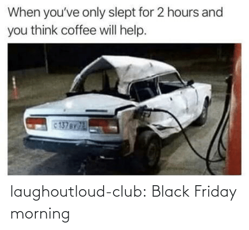 Friday: When you've only slept for 2 hours and  you think coffee will help.  137BY laughoutloud-club:  Black Friday morning