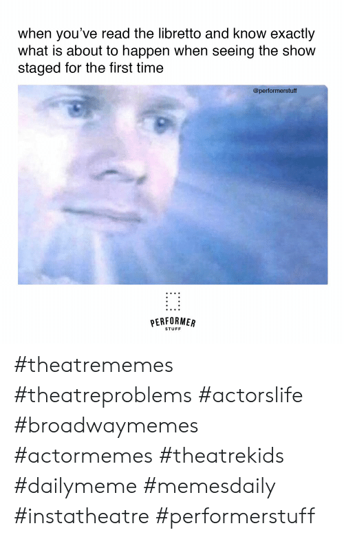Stuff, Time, and What Is: when you've read the libretto and know exactly  what is about to happen when seeing the show  staged for the first time  @performerstuff  PERFORMER  STUFF #theatrememes #theatreproblems #actorslife #broadwaymemes #actormemes #theatrekids #dailymeme #memesdaily #instatheatre #performerstuff