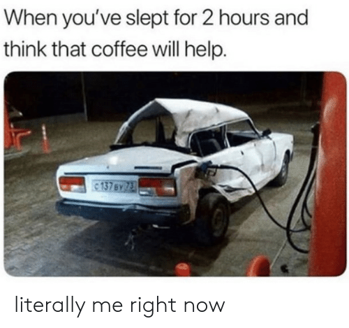Me Right Now: When you've slept for 2 hours and  think that coffee will help. literally me right now