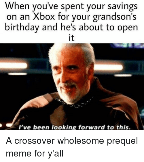 Birthday, Meme, and Xbox: When you've spent your savings  on an Xbox for your grandson's  birthday and he's about to open  it  l've been looking forward to this. <p>A crossover wholesome prequel meme for y'all</p>