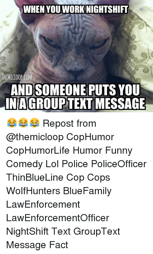 Funny, Lol, and Memes: WHEN YOUWORK NIGHTSHIFT  THEMIOLOOP COM  ANDSOMEONE PUTS YOU  IN AGROUPTEXT MESSAGE 😂😂😂 Repost from @themicloop CopHumor CopHumorLife Humor Funny Comedy Lol Police PoliceOfficer ThinBlueLine Cop Cops WolfHunters BlueFamily LawEnforcement LawEnforcementOfficer NightShift Text GroupText Message Fact