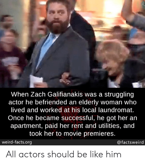 Zach: When Zach Galifianakis was a struggling  actor he befriended an elderly woman who  lived and worked at his local laundromat.  Once he became successful, he got her an  apartment, paid her rent and utilities, and  took her to movie premieres.  weird-facts.org  @factsweird All actors should be like him