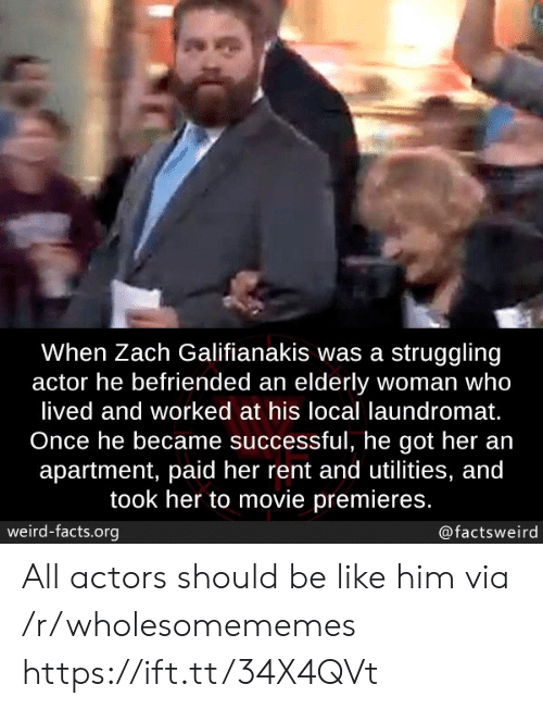 Zach: When Zach Galifianakis was a struggling  actor he befriended an elderly woman who  lived and worked at his local laundromat.  Once he became successful, he got her an  apartment, paid her rent and utilities, and  took her to movie premieres.  weird-facts.org  @factsweird All actors should be like him via /r/wholesomememes https://ift.tt/34X4QVt