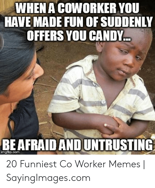 Co Worker Memes: WHENA COWORKER YOU  HAVE MADE FUN OF SUDDENLY  OFFERS YOU CANDY  BEAFRAIDAND UNTRUSTING  imgflip.com 20 Funniest Co Worker Memes | SayingImages.com