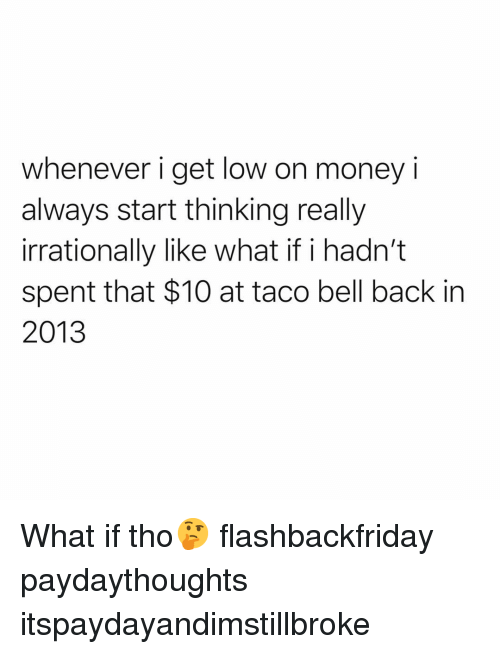 Funny, Get Low, and Money: whenever i get low on money i  always start thinking really  irrationally like what if i hadn't  spent that $10 at taco bell back in  2013 What if tho🤔 flashbackfriday paydaythoughts itspaydayandimstillbroke
