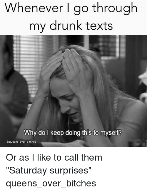 "My Drunk Texts: Whenever I go through  my drunk texts  Why do I keep doing this to myself?  @queens over bitches Or as I like to call them ""Saturday surprises"" queens_over_bitches"