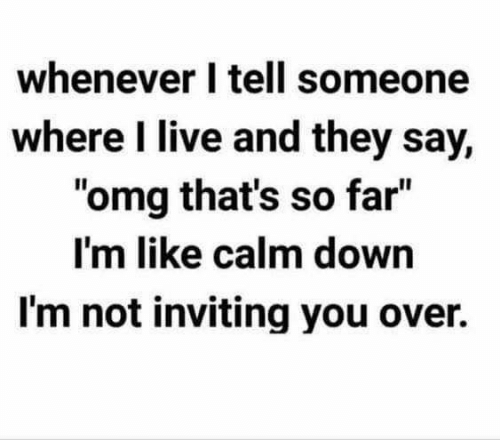 """Memes, Omg, and Live: whenever I tell someone  where I live and they say,  """"omg that's so far""""  I'm like calm down  I'm not inviting you over.  Il"""
