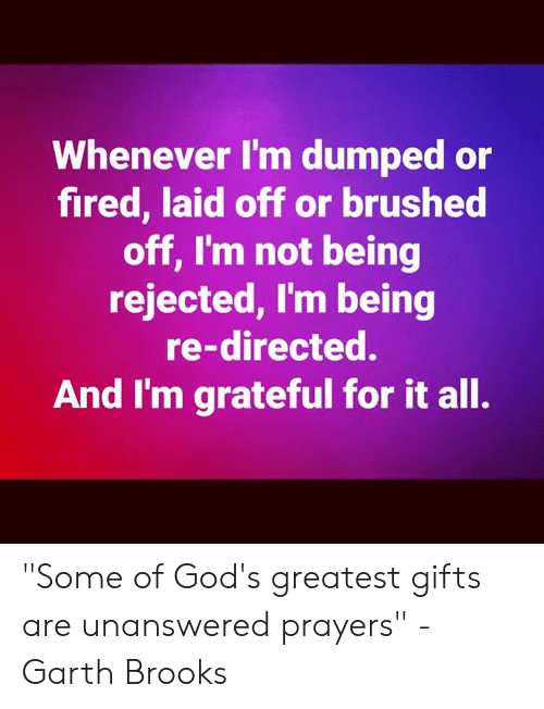 "Memes, Garth Brooks, and 🤖: Whenever I'm dumped or  fired, laid off or brushed  off, I'm not being  rejected, I'm being  re-directed.  And I'm grateful for it all. ""Some of God's greatest gifts are unanswered prayers"" -Garth Brooks"