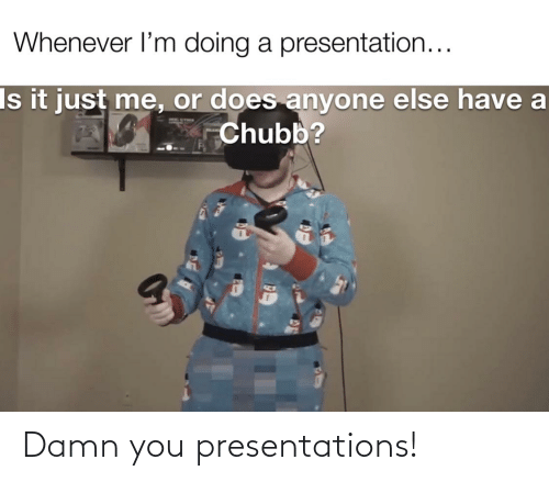 chubb: Whenever l'm doing a presentation...  Is it just me, or does anyone else have a  Chubb? Damn you presentations!