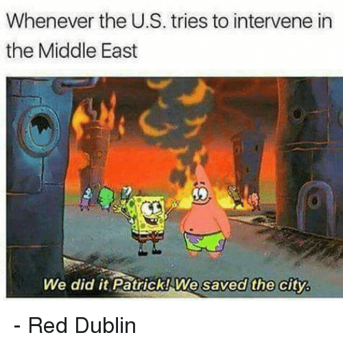 We Did It Patrick We Saved The City: Whenever the U.S. tries to intervene in  the Middle East  We did it PatrickIWe saved the city.  We saved the city,  We did it Patřick! We saved the city - Red Dublin