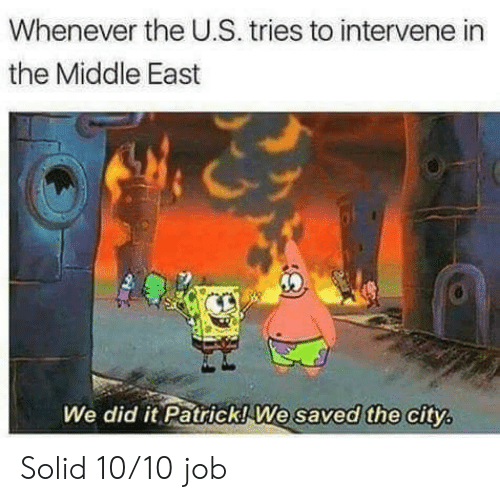 We Did It Patrick We Saved The City: Whenever the U.S. tries to intervene in  the Middle East  We did it Patrick!We saved the city Solid 10/10 job