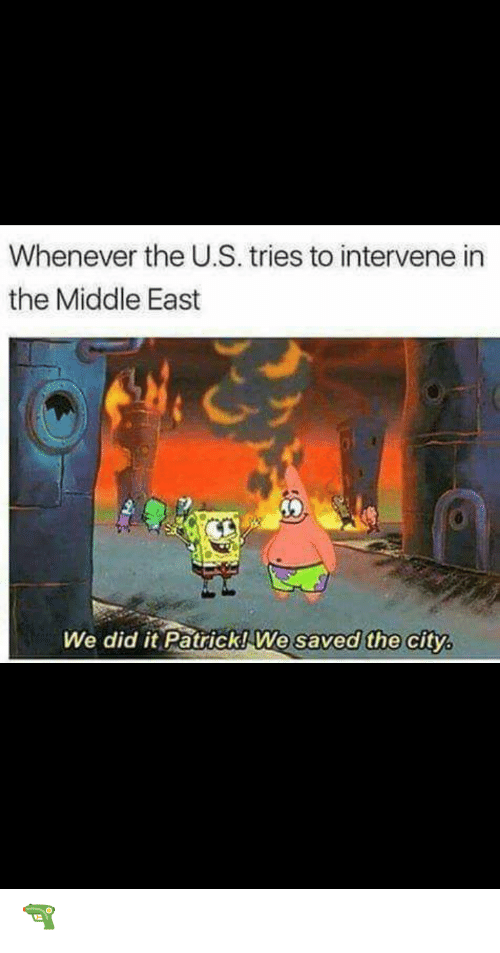 We Did It Patrick We Saved The City: Whenever the U.S. tries to intervene in  the Middle East  We did it Patrick! We  saved the city, 🔫