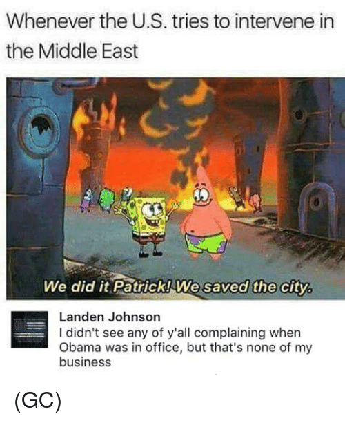 We Did It Patrick We Saved The City: Whenever the US. tries to intervene in  the Middle East  We did it Patrick We saved the city.  Landen Johnson  didn't see any of y'all complaining when  Obama was in office, but that's none of my  business (GC)