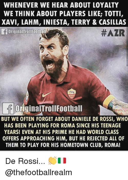 iniesta: WHENEVER WE HEAR ABOUT LOYALTY  WE THINK ABOUT PLAYERS LIKE; TOTTI  XAVI, LAHM, INIESTA, TERRY & CASILLAS  OriginalTrollFootball  #AZR  OriginalTrollFoothall  BUT WE OFTEN FORGET ABOUT DANIELE DE ROSSI, WHO  HAS BEEN PLAYING FOR ROMA SINCE HIS TEENAGE  YEARS! EVEN AT HIS PRIME HE HAD WORLD CLASS  OFFERS APPROACHING HIM, BUT HE REJECTED ALL OF  THEM TO PLAY FOR HIS HOMETOWN CLUB, ROMA! De Rossi... 👏🇮🇹 @thefootballrealm