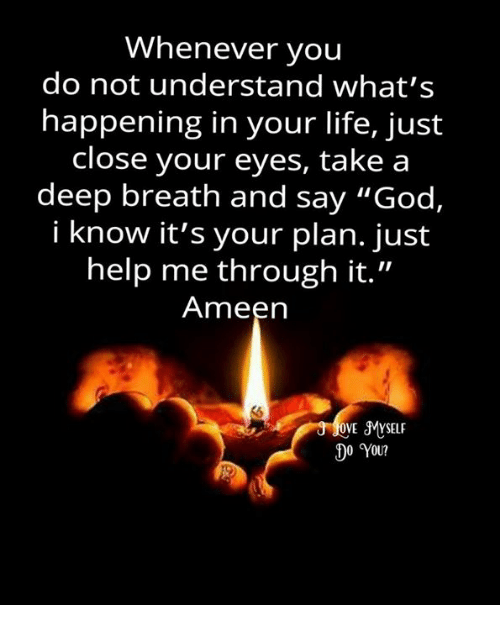 """Memes, 🤖, and Close Your Eyes: Whenever you  do not understand what's  happening in your life, just  close your eyes, take a  deep breath and say """"God,  i know it's your plan. just  help me through it.""""  Ameen  OVE JMVSELF  00 YOU?"""