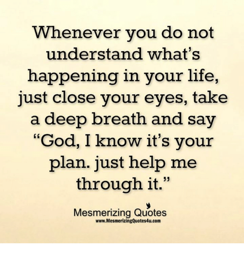 """Takes A Deep Breath: Whenever you do not  understand what's  happening in your life,  just close your eyes, take  a deep breath and say  """"God, I know it's your  plan. just help me  through it  33  Mesmerizing Quotes  www.MesmerizingQuotes4u.com"""