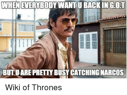 narco: WHENEVERYBODY WANTU BACK INGOT  BUUARE PRETTY BUSY CATCHING NARCOS Wiki of Thrones