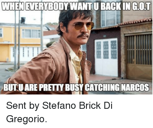 narco: WHENEVERYBODYWANTU BACK IN G.OT  BUTUARE PRETTY BUSY CATCHING NARCOS Sent by Stefano Brick Di Gregorio.