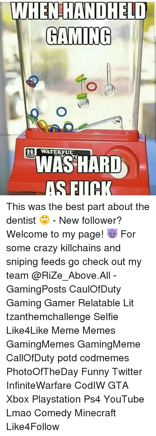 Funny Twitter: WHENHANDHETO  GAMING  WATERFUL  WAS HARD  AS FIIH This was the best part about the dentist 🙄 - New follower? Welcome to my page! 😈 For some crazy killchains and sniping feeds go check out my team @RiZe_Above.All - GamingPosts CaulOfDuty Gaming Gamer Relatable Lit tzanthemchallenge Selfie Like4Like Meme Memes GamingMemes GamingMeme CallOfDuty potd codmemes PhotoOfTheDay Funny Twitter InfiniteWarfare CodIW GTA Xbox Playstation Ps4 YouTube Lmao Comedy Minecraft Like4Follow
