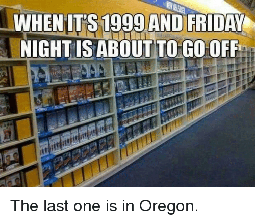 Dank, Friday, and Oregon: WHENIT'S 1999 AND FRIDAY  NIGHT IS ABOUTTO GO OFF The last one is in Oregon.