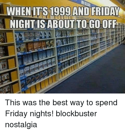Blockbuster, Friday, and Memes: WHENIT'S 1999 AND FRIDAY  NIGHTIS ABOUT TO GO OFF This was the best way to spend Friday nights! blockbuster nostalgia